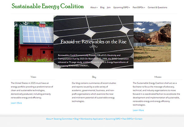 The Sustainable Energy Coalition acts as a facilitator to focus the message of advocacy, technical, and industry organizations to move forward in a coordinated fashion to accelerate the development and implementation of sustainable, renewable energy and energy efficiency technologies. The goal of the website is to distribute news from around the world and provide information to the public about sustainability and its annual congressional expositions.